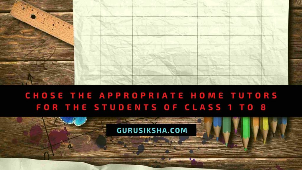 Choosing The Appropriate Home Tutor For The Students From Class 1 To 8