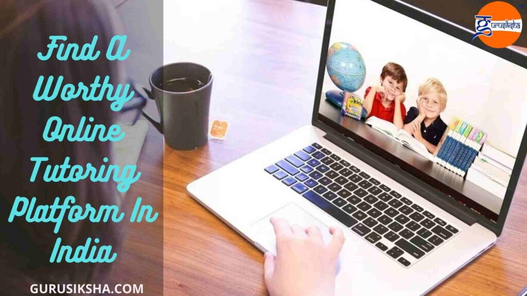 How To Find A Worthy Online Tutoring Platform In India?